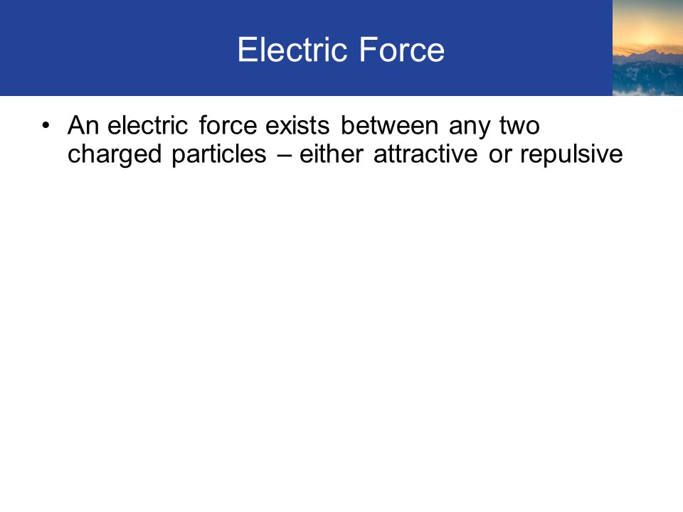 Electric Force An electric force exists between any two charged particles – either attractive or repulsive Section 8.1