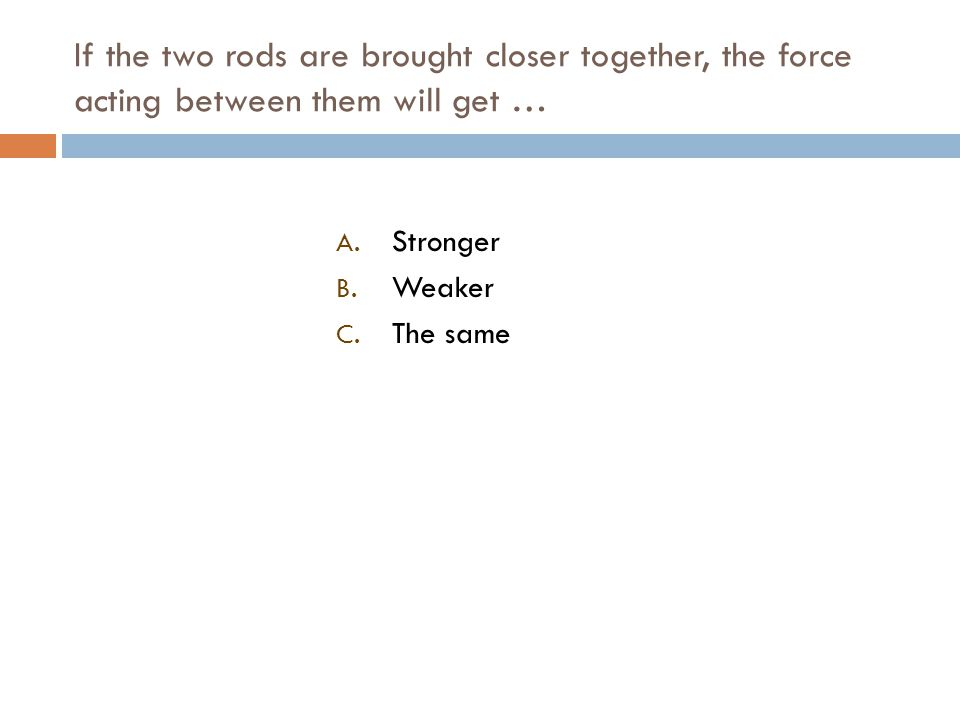 If the two rods are brought closer together, the force acting between them will get … A.