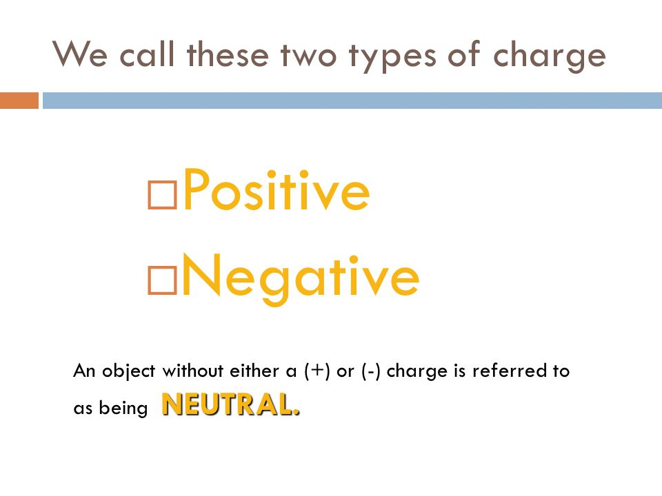 We call these two types of charge  Positive  Negative NEUTRAL.