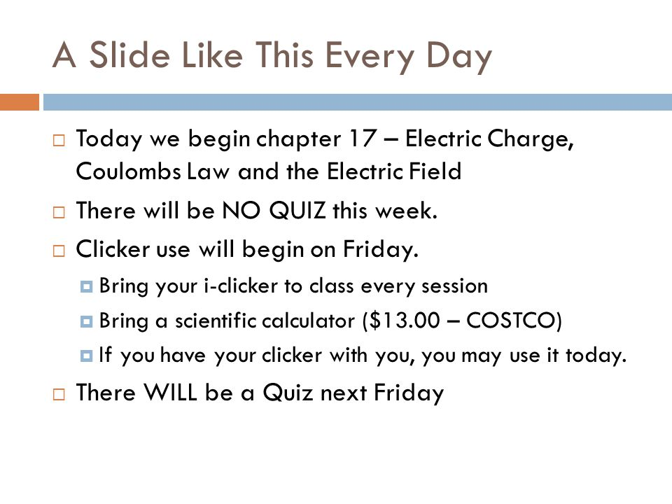 A Slide Like This Every Day  Today we begin chapter 17 – Electric Charge, Coulombs Law and the Electric Field  There will be NO QUIZ this week.