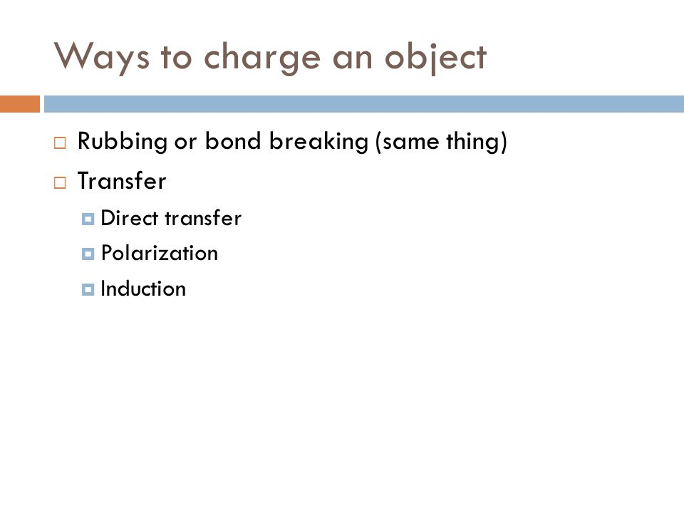Ways to charge an object  Rubbing or bond breaking (same thing)  Transfer  Direct transfer  Polarization  Induction