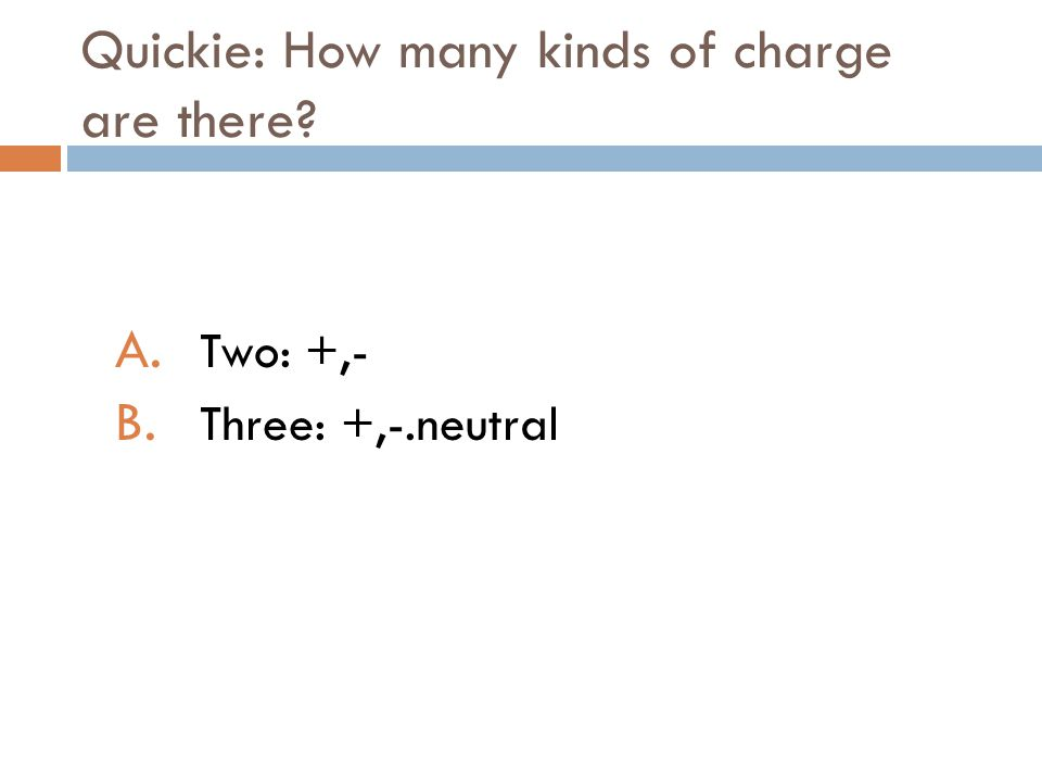 Quickie: How many kinds of charge are there? A. Two: +,- B. Three: +,-.neutral