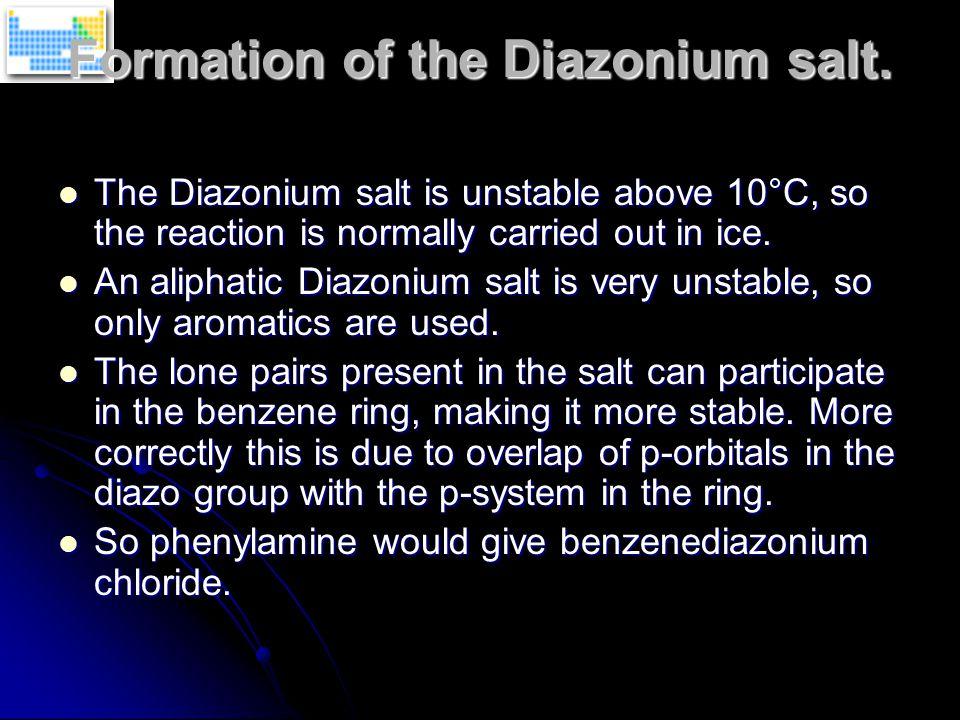 Formation of the Diazonium salt. The Diazonium salt is unstable above 10°C, so the reaction is normally carried out in ice. The Diazonium salt is unst
