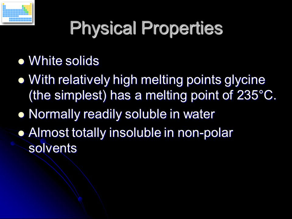 Physical Properties White solids White solids With relatively high melting points glycine (the simplest) has a melting point of 235°C.