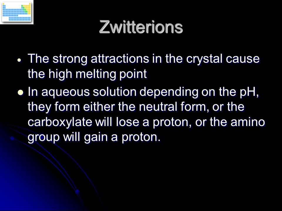 Zwitterions  The strong attractions in the crystal cause the high melting point In aqueous solution depending on the pH, they form either the neutral form, or the carboxylate will lose a proton, or the amino group will gain a proton.