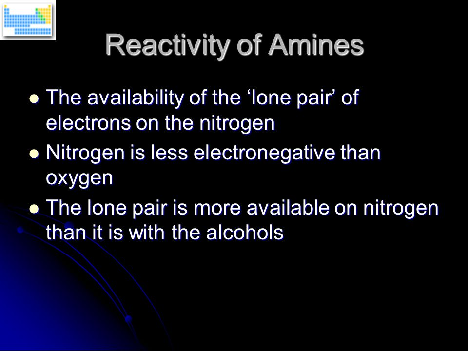 Reactivity of Amines The availability of the 'lone pair' of electrons on the nitrogen The availability of the 'lone pair' of electrons on the nitrogen Nitrogen is less electronegative than oxygen Nitrogen is less electronegative than oxygen The lone pair is more available on nitrogen than it is with the alcohols The lone pair is more available on nitrogen than it is with the alcohols