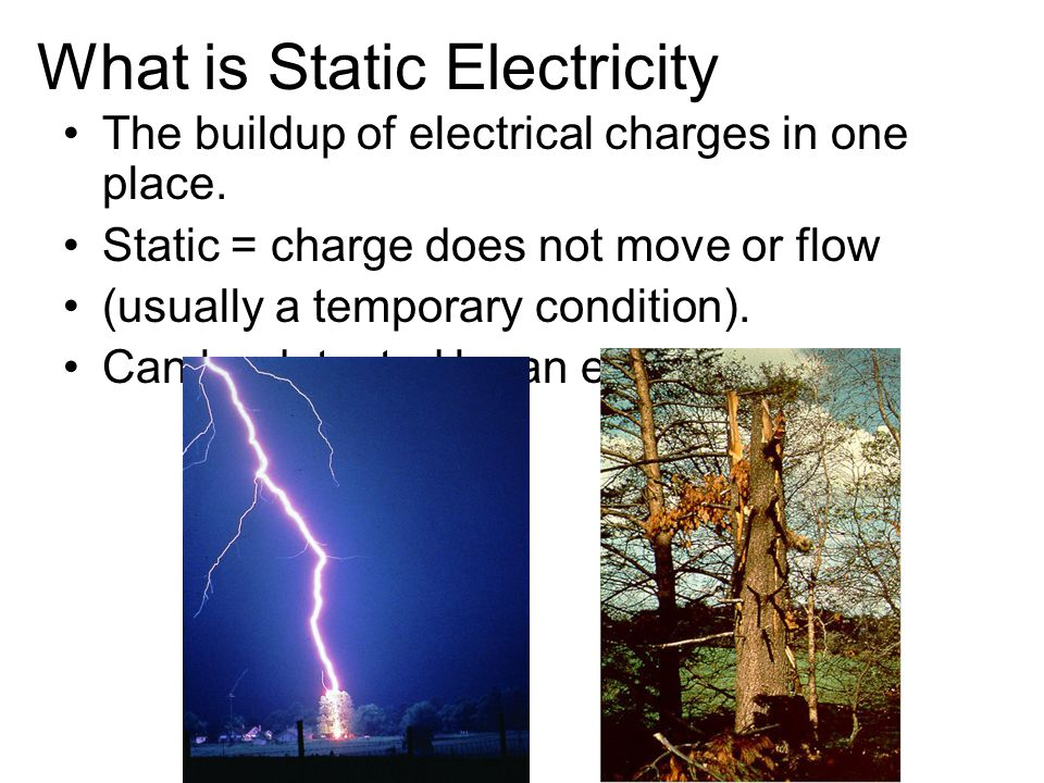 What is Static Electricity The buildup of electrical charges in one place. Static = charge does not move or flow (usually a temporary condition). Can