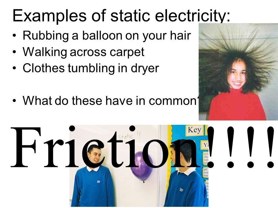 Examples of static electricity: Rubbing a balloon on your hair Walking across carpet Clothes tumbling in dryer What do these have in common? Friction!