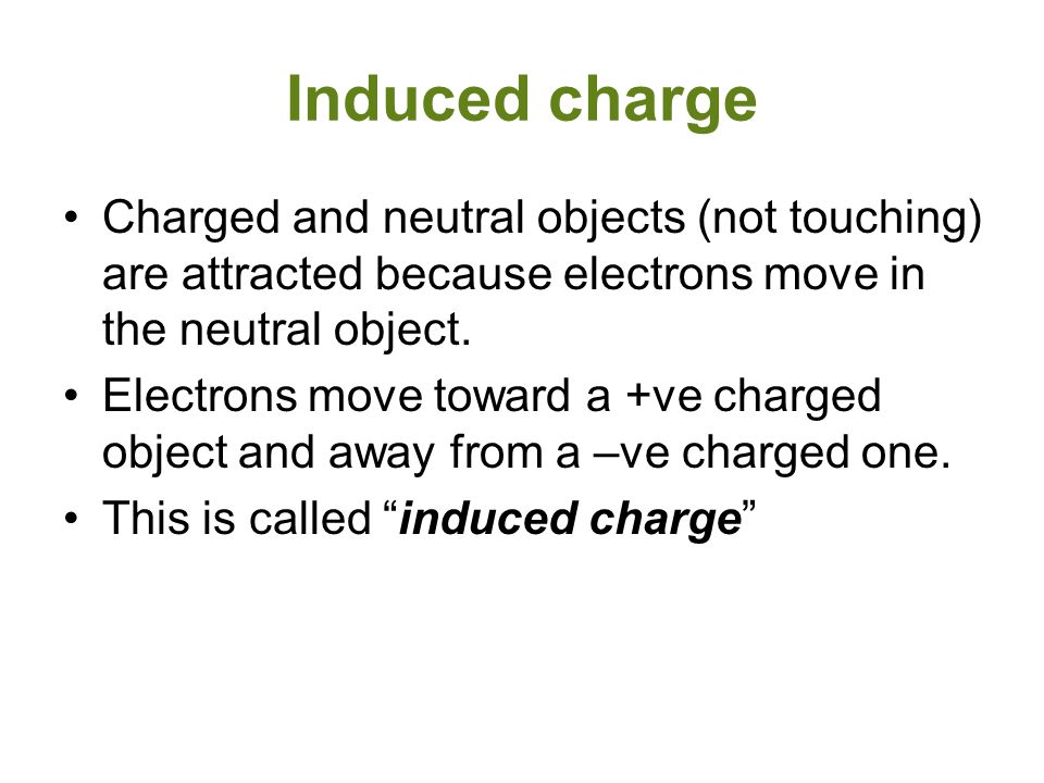 Induced charge Charged and neutral objects (not touching) are attracted because electrons move in the neutral object. Electrons move toward a +ve char