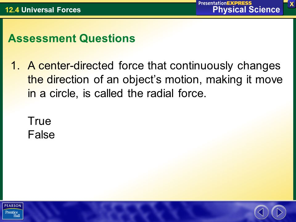 12.4 Universal Forces Assessment Questions 1.A center-directed force that continuously changes the direction of an object's motion, making it move in a circle, is called the radial force.