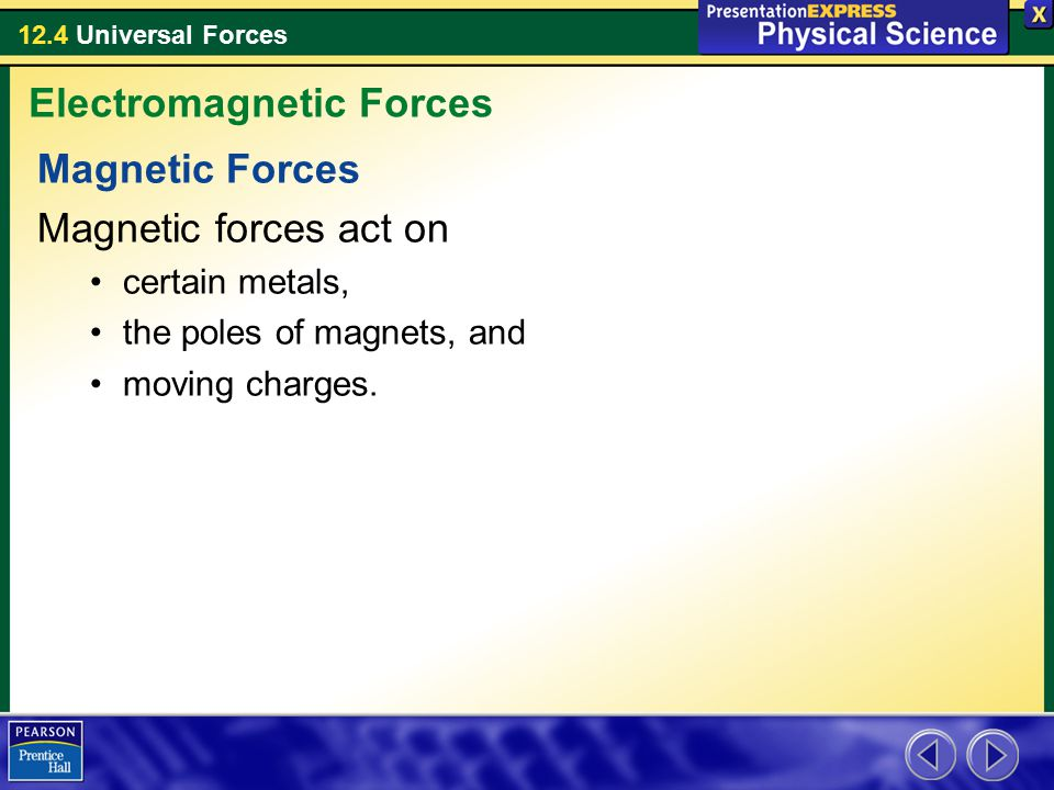 12.4 Universal Forces Magnetic Forces Magnetic forces act on certain metals, the poles of magnets, and moving charges.