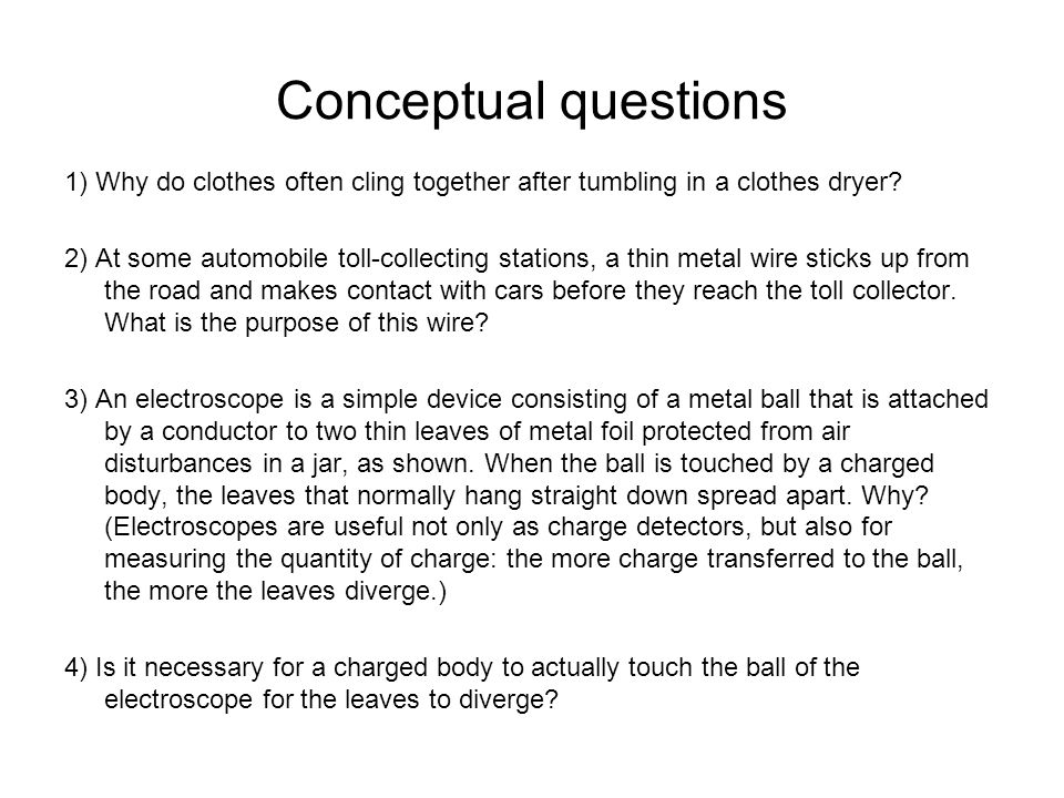 Conceptual questions 1) Why do clothes often cling together after tumbling in a clothes dryer? 2) At some automobile toll-collecting stations, a thin