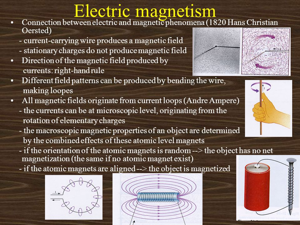 Electric magnetism Connection between electric and magnetic phenomena (1820 Hans Christian Oersted) - current-carrying wire produces a magnetic field