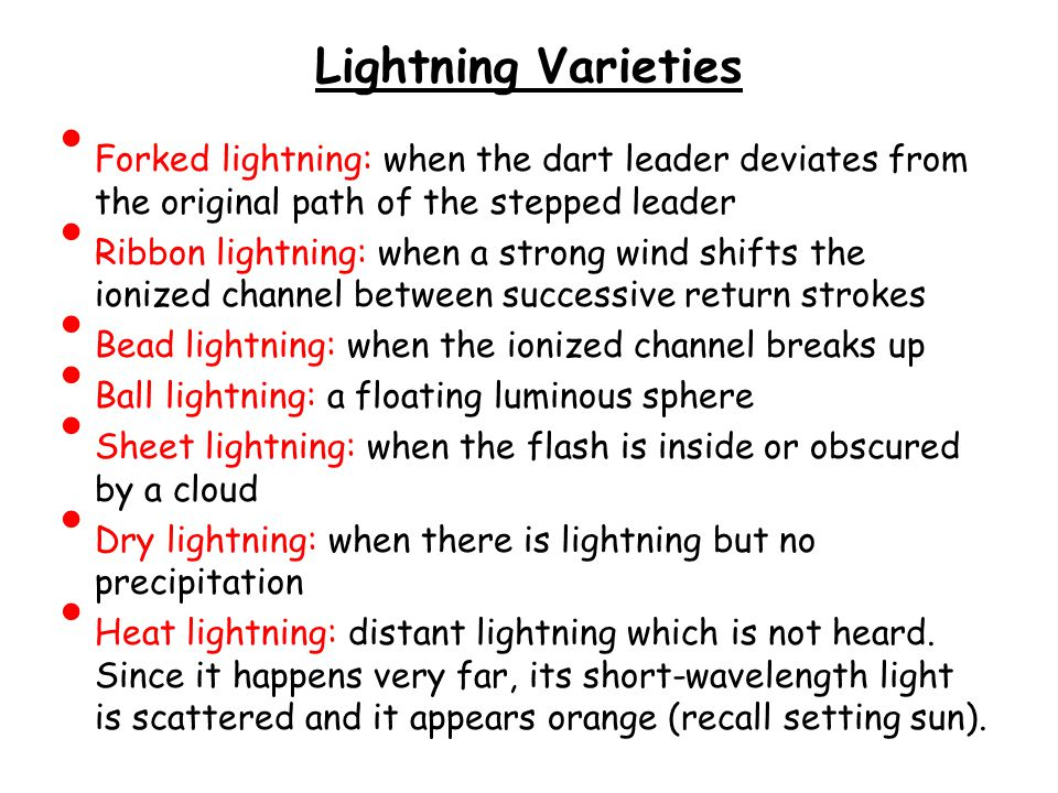 Lightning Varieties Forked lightning: when the dart leader deviates from the original path of the stepped leader Ribbon lightning: when a strong wind shifts the ionized channel between successive return strokes Bead lightning: when the ionized channel breaks up Ball lightning: a floating luminous sphere Sheet lightning: when the flash is inside or obscured by a cloud Dry lightning: when there is lightning but no precipitation Heat lightning: distant lightning which is not heard.