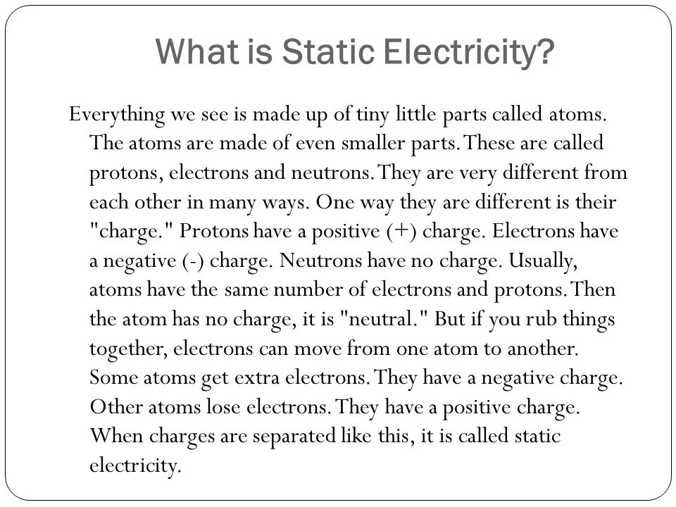 What is Static Electricity. Everything we see is made up of tiny little parts called atoms.