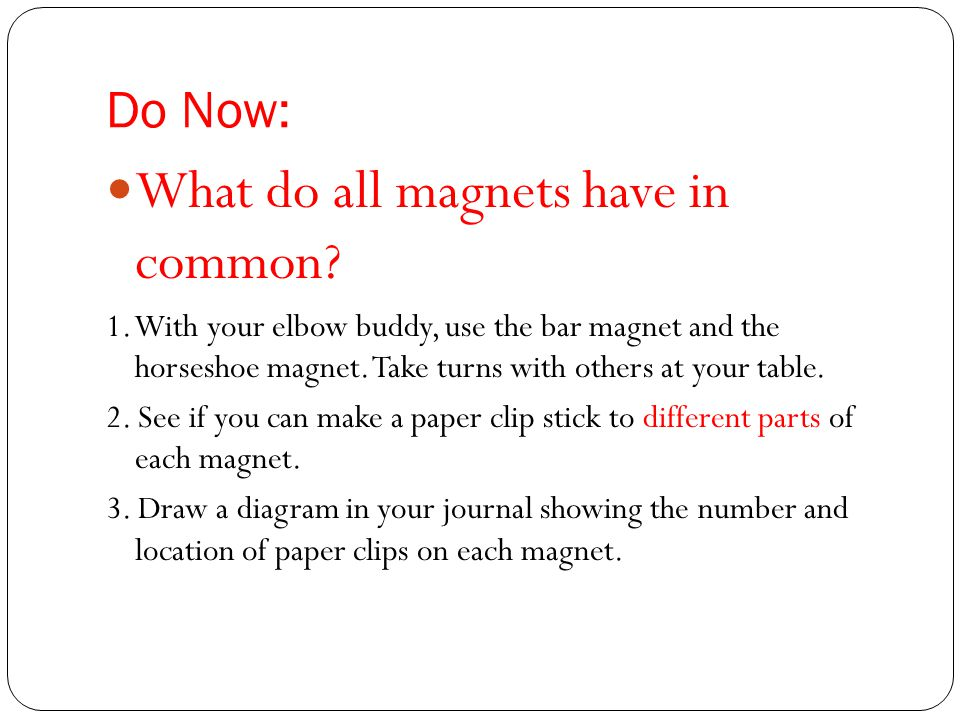 Magnetism Magnets have 2 poles, North and South Opposite poles (North and South) attract Like poles (South and South) (North and North) repel The area around a magnet where the force is strongest is called the magnetic field.