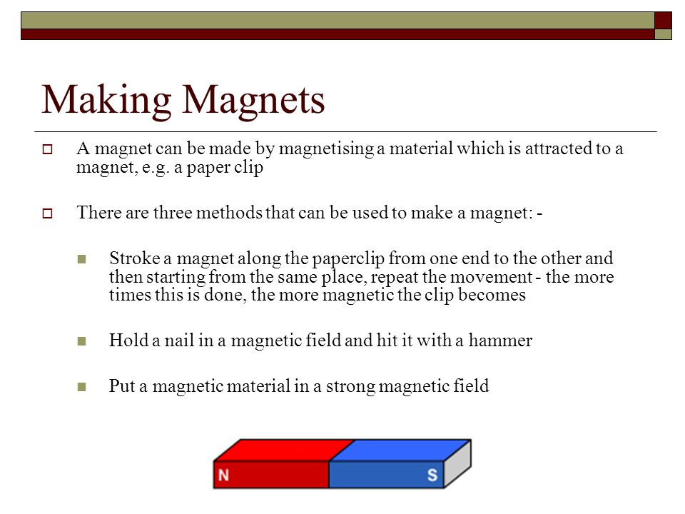 Making Magnets  A magnet can be made by magnetising a material which is attracted to a magnet, e.g. a paper clip  There are three methods that can b