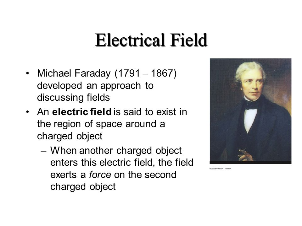 Electrical Field Michael Faraday (1791 – 1867) developed an approach to discussing fields An electric field is said to exist in the region of space around a charged object –When another charged object enters this electric field, the field exerts a force on the second charged object