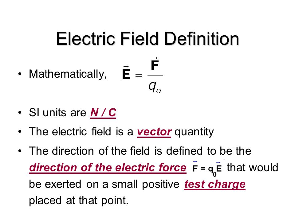 Electric Field Definition Mathematically, SI units are N / C The electric field is a vector quantity The direction of the field is defined to be the direction of the electric force that would be exerted on a small positive test charge placed at that point.
