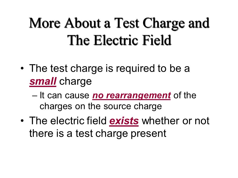 More About a Test Charge and The Electric Field The test charge is required to be a small charge –It can cause no rearrangement of the charges on the source charge The electric field exists whether or not there is a test charge present