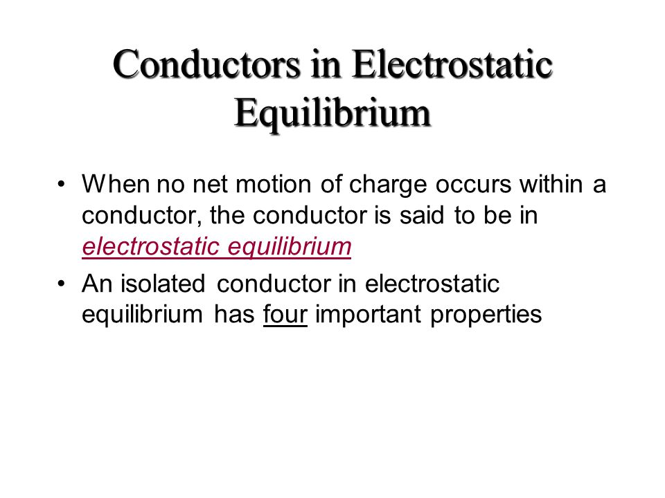 Conductors in Electrostatic Equilibrium When no net motion of charge occurs within a conductor, the conductor is said to be in electrostatic equilibrium An isolated conductor in electrostatic equilibrium has four important properties