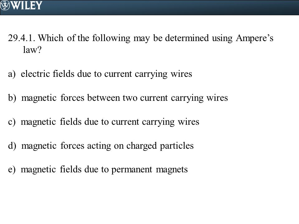 29.4.1. Which of the following may be determined using Ampere's law? a) electric fields due to current carrying wires b) magnetic forces between two c