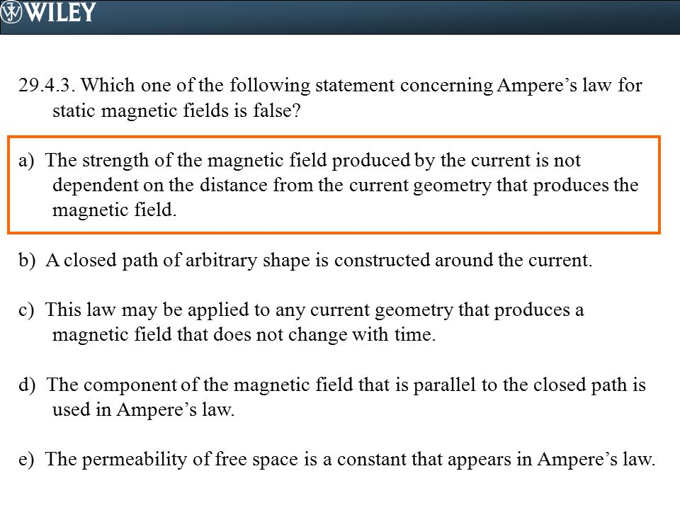 29.4.3. Which one of the following statement concerning Ampere's law for static magnetic fields is false? a) The strength of the magnetic field produc
