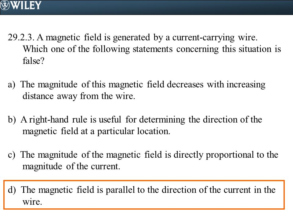 29.2.3. A magnetic field is generated by a current-carrying wire. Which one of the following statements concerning this situation is false? a) The mag
