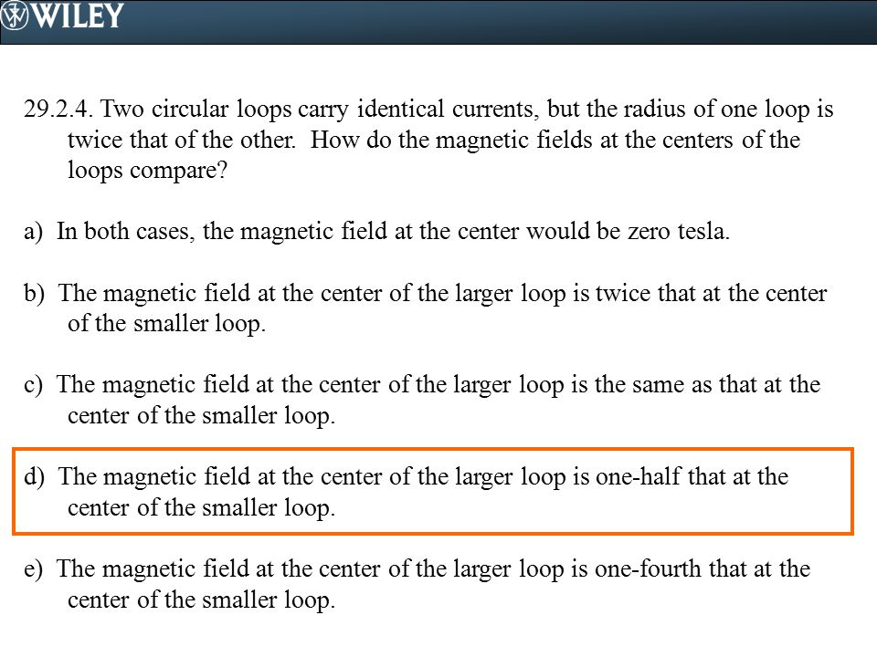 29.2.4. Two circular loops carry identical currents, but the radius of one loop is twice that of the other. How do the magnetic fields at the centers