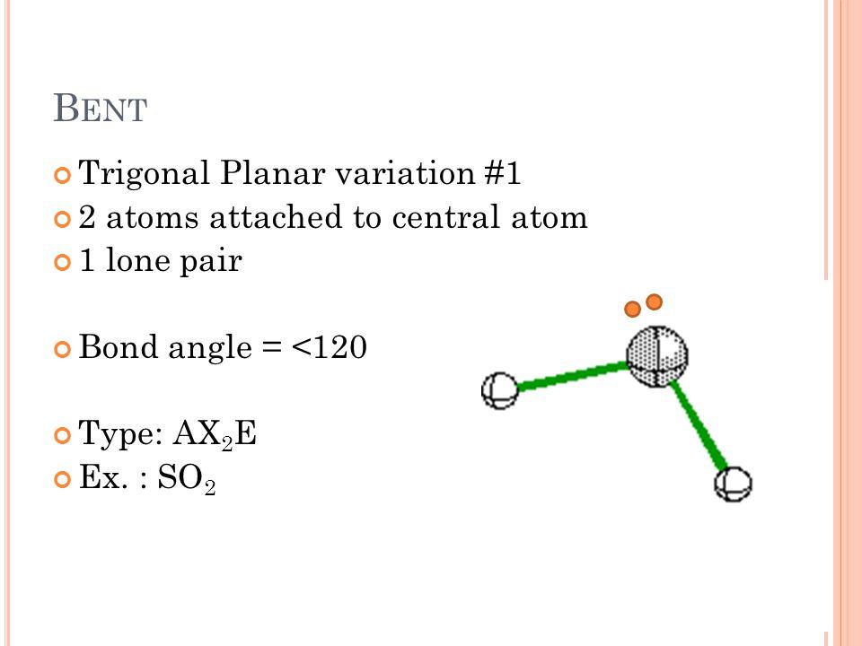 B ENT Trigonal Planar variation #1 2 atoms attached to central atom 1 lone pair Bond angle = <120 Type: AX 2 E Ex. : SO 2