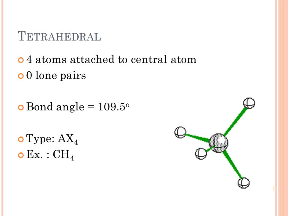 T ETRAHEDRAL 4 atoms attached to central atom 0 lone pairs Bond angle = 109.5 o Type: AX 4 Ex.