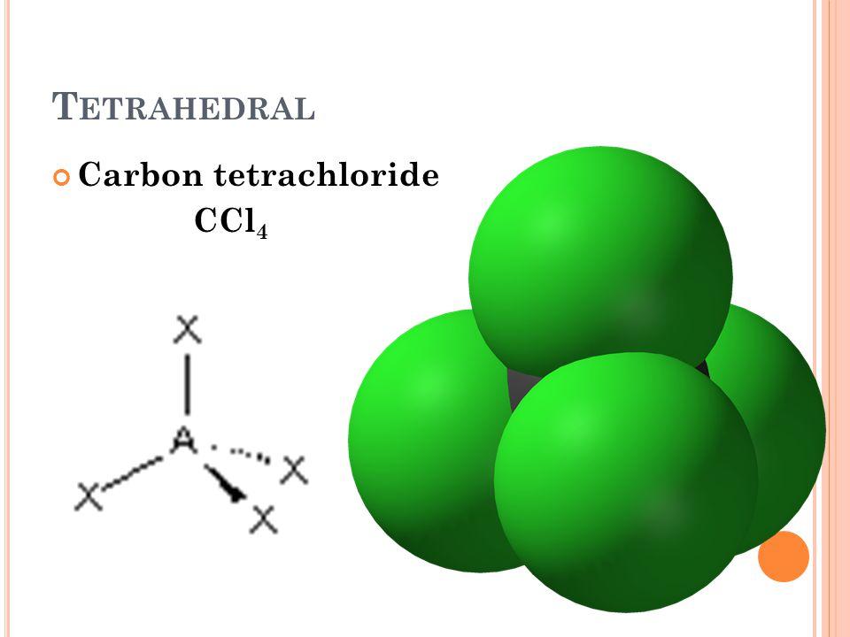 T ETRAHEDRAL Carbon tetrachloride CCl 4