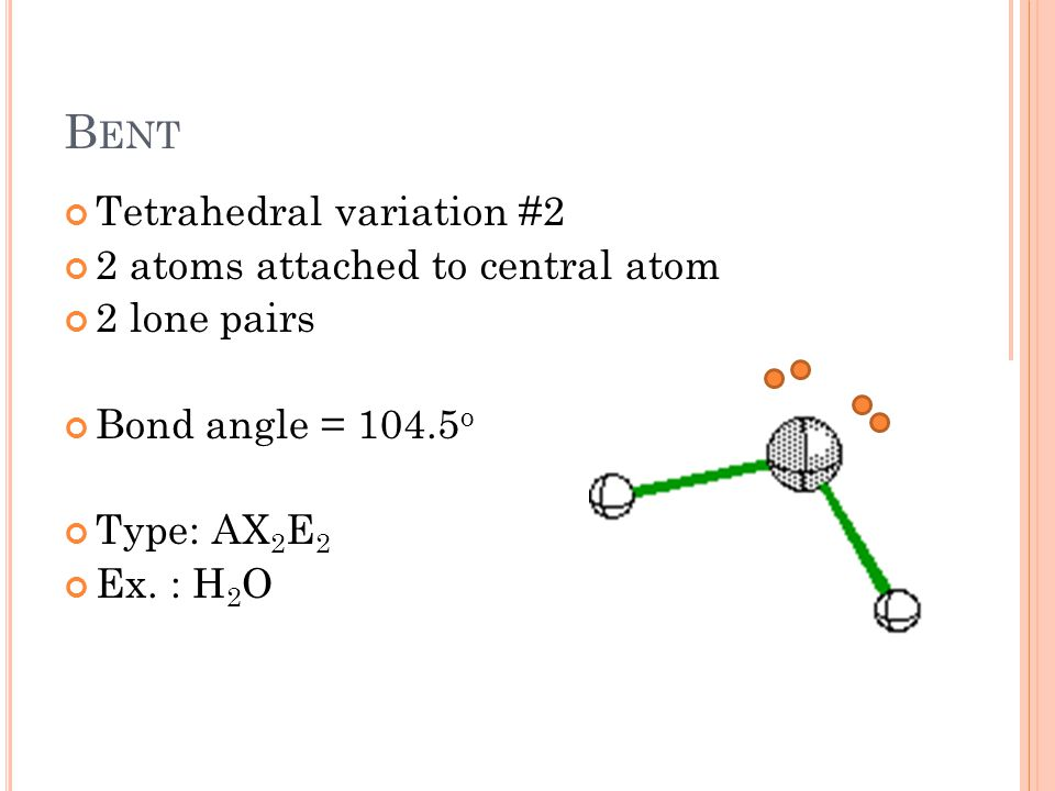 B ENT Tetrahedral variation #2 2 atoms attached to central atom 2 lone pairs Bond angle = 104.5 o Type: AX 2 E 2 Ex.