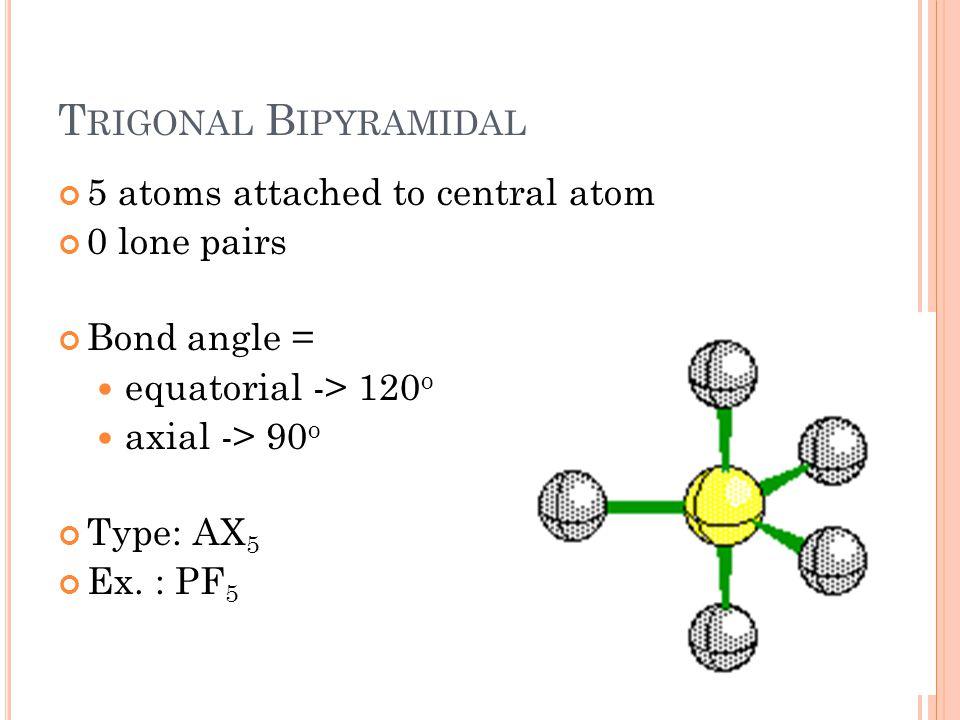 T RIGONAL B IPYRAMIDAL 5 atoms attached to central atom 0 lone pairs Bond angle = equatorial -> 120 o axial -> 90 o Type: AX 5 Ex. : PF 5