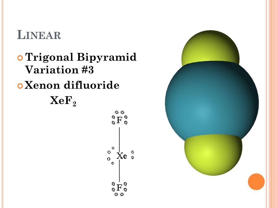 L INEAR Trigonal Bipyramid Variation #3 Xenon difluoride XeF 2