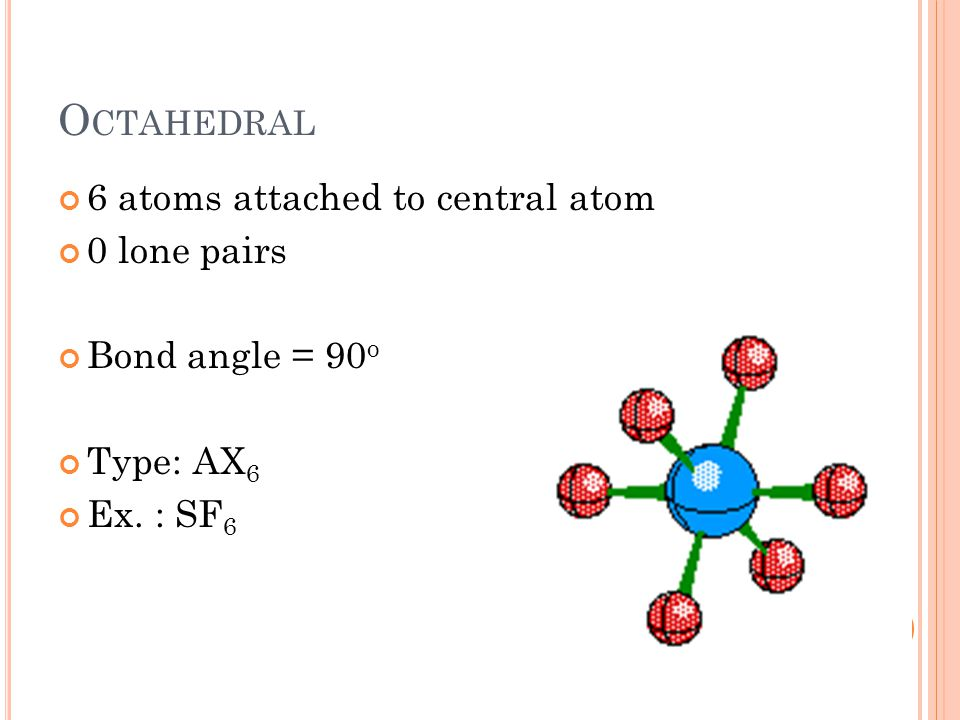 O CTAHEDRAL 6 atoms attached to central atom 0 lone pairs Bond angle = 90 o Type: AX 6 Ex. : SF 6