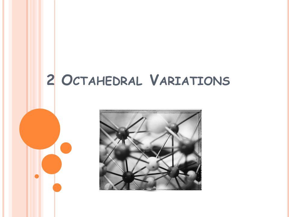2 O CTAHEDRAL V ARIATIONS