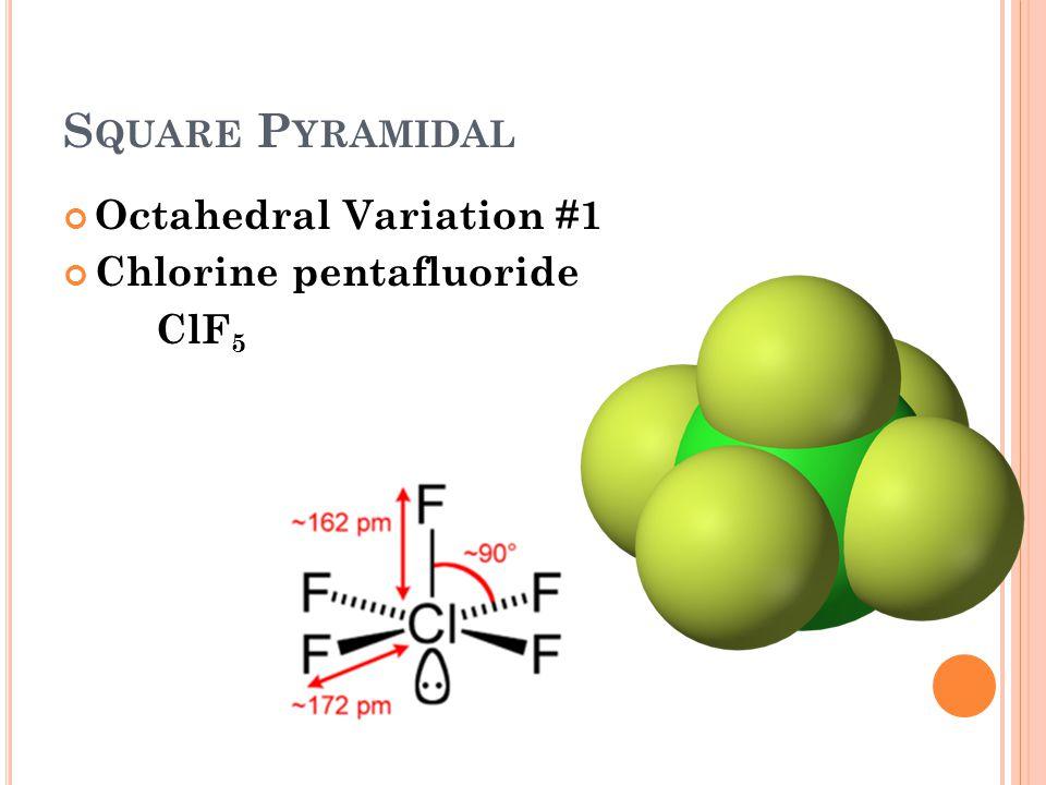 S QUARE P YRAMIDAL Octahedral Variation #1 Chlorine pentafluoride ClF 5