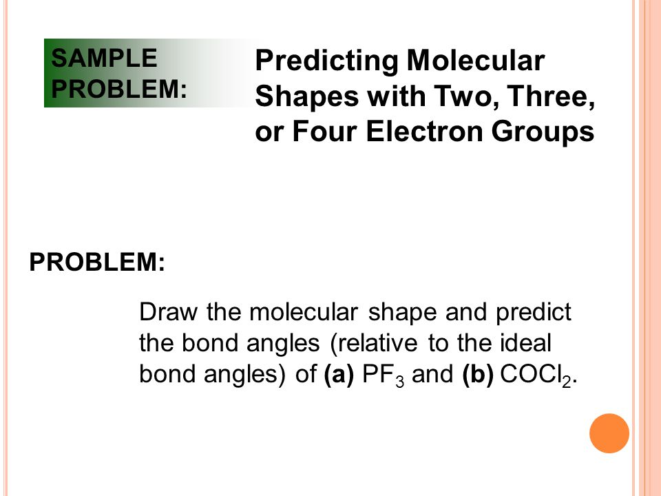 SAMPLE PROBLEM: Predicting Molecular Shapes with Two, Three, or Four Electron Groups PROBLEM: Draw the molecular shape and predict the bond angles (relative to the ideal bond angles) of (a) PF 3 and (b) COCl 2.