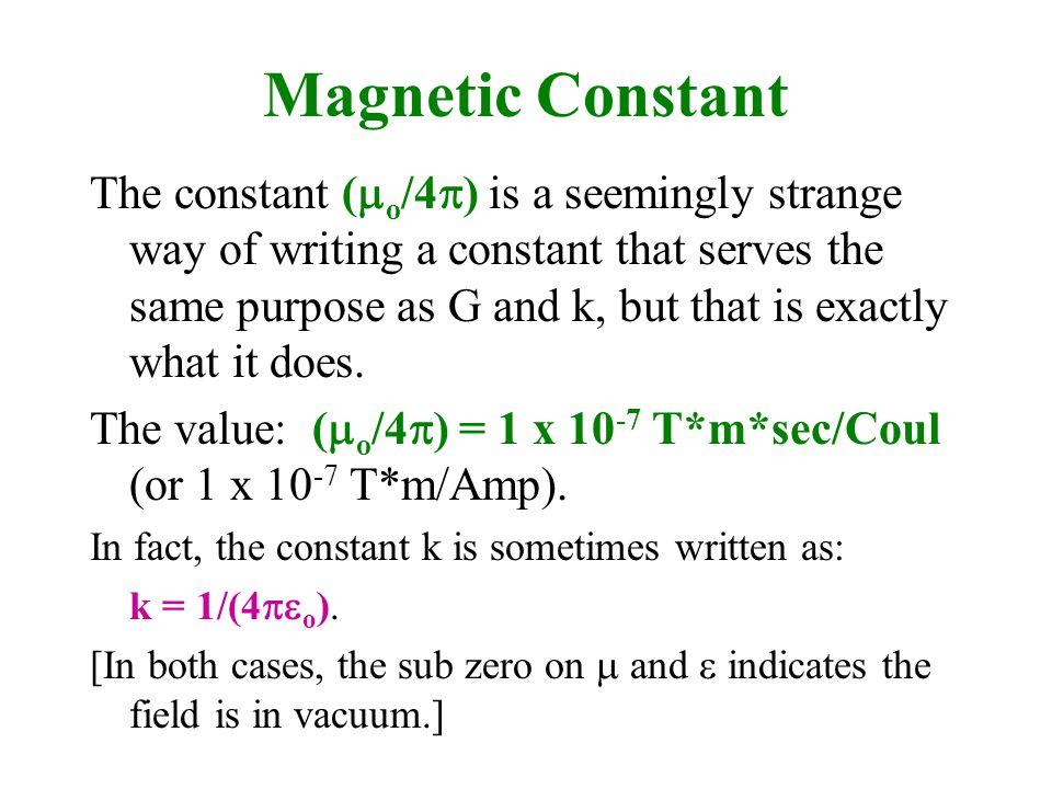 Magnetic Constant The constant (  o /4  ) is a seemingly strange way of writing a constant that serves the same purpose as G and k, but that is exactly what it does.
