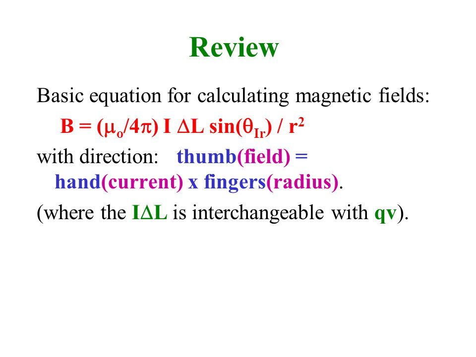 Review Basic equation for calculating magnetic fields: B = (  o /4  ) I  L sin(  Ir ) / r 2 with direction: thumb(field) = hand(current) x fingers(radius).