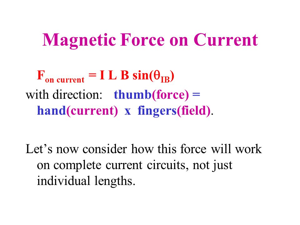Magnetic Force on Current F on current = I L B sin(  IB ) with direction: thumb(force) = hand(current) x fingers(field).