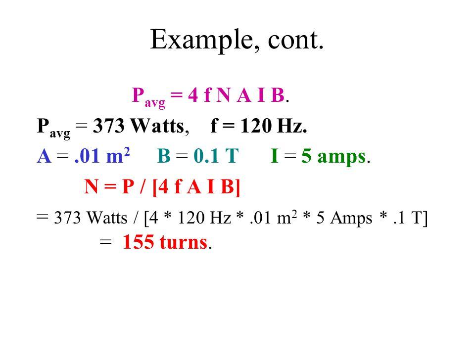Example, cont. P avg = 4 f N A I B. P avg = 373 Watts, f = 120 Hz. A =.01 m 2 B = 0.1 T I = 5 amps. N = P / [4 f A I B] = 373 Watts / [4 * 120 Hz *.01
