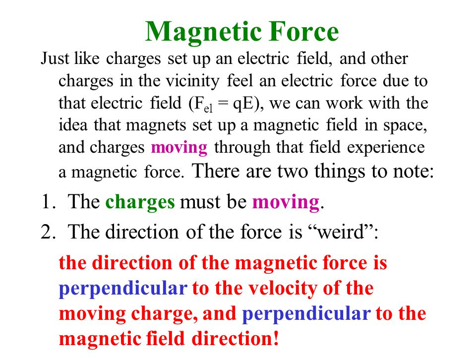 Magnetic Force Just like charges set up an electric field, and other charges in the vicinity feel an electric force due to that electric field (F el = qE), we can work with the idea that magnets set up a magnetic field in space, and charges moving through that field experience a magnetic force.
