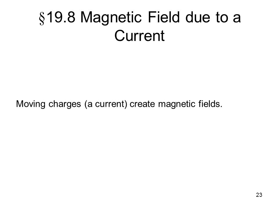23 § 19.8 Magnetic Field due to a Current Moving charges (a current) create magnetic fields.