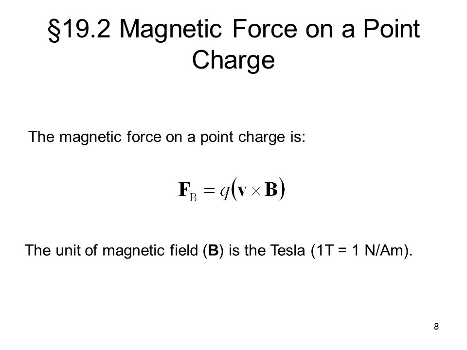 8 §19.2 Magnetic Force on a Point Charge The magnetic force on a point charge is: The unit of magnetic field (B) is the Tesla (1T = 1 N/Am).