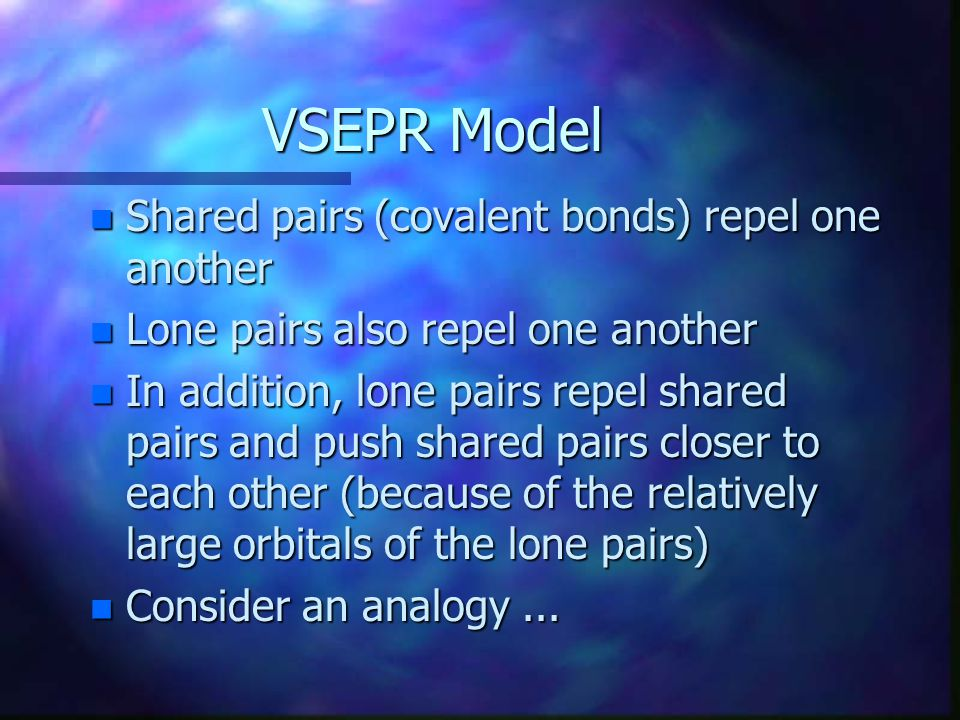 VSEPR Model n Repulsions of electron pairs for each other results in atoms being at fixed angles to each other.