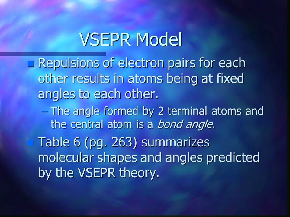 VSEPR Model n Repulsions of electron pairs for each other results in atoms being at fixed angles to each other. –The angle formed by 2 terminal atoms