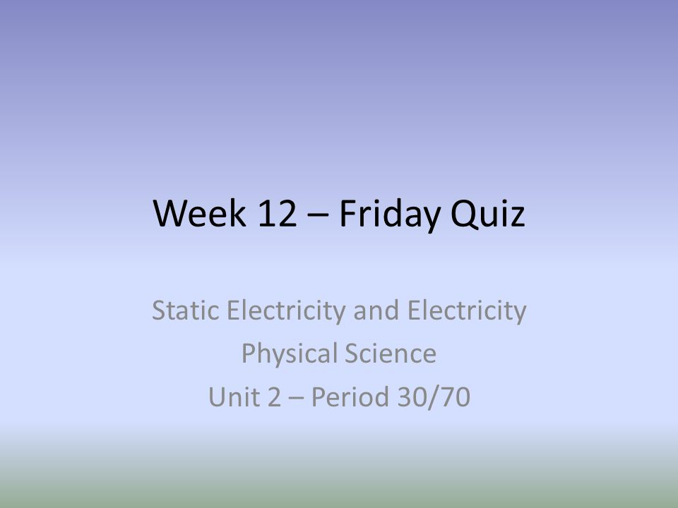 Week 12 – Friday Quiz Static Electricity and Electricity Physical Science Unit 2 – Period 30/70