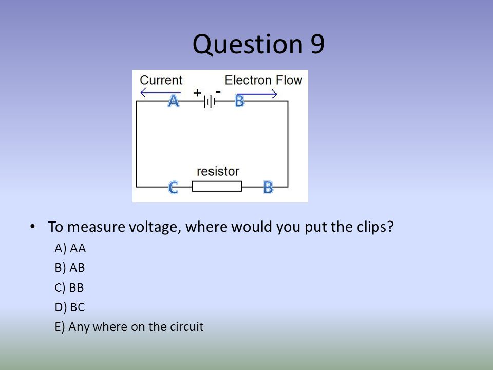 Question 9 To measure voltage, where would you put the clips.